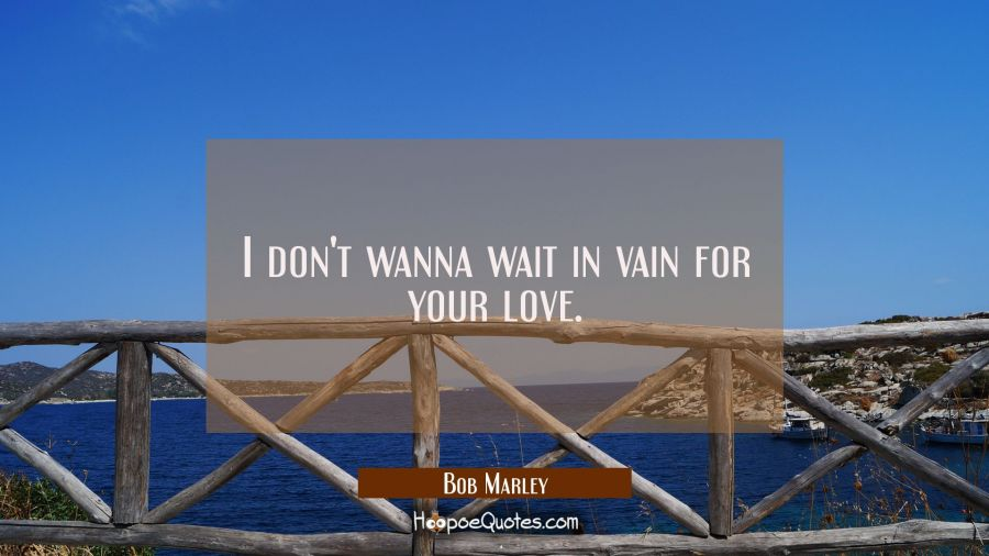 I don't wanna wait in vain for your love Bob Marley Quotes