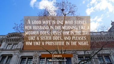 A good wife is one who serves her husband in the morning like a mother does loves him in the day li