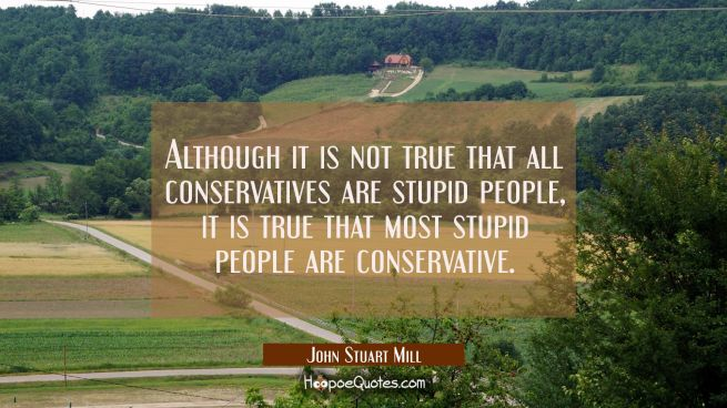 Although it is not true that all conservatives are stupid people it is true that most stupid people