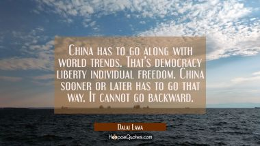China has to go along with world trends. That's democracy liberty individual freedom. China sooner