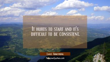 It hurts to start and it's difficult to be consistent.