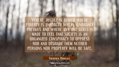 Where justice is denied where poverty is enforced where ignorance prevails and where any one class
