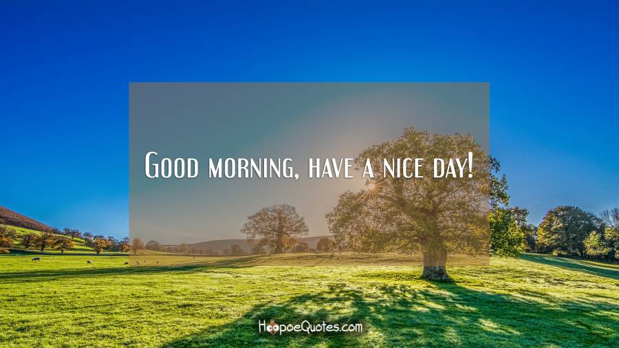 Good morning, have a nice day! Good Morning Quotes