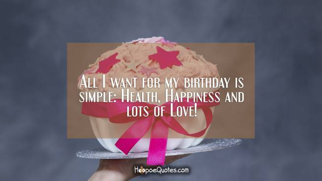 All I want for my birthday is simple: Health, Happiness and lots of Love!
