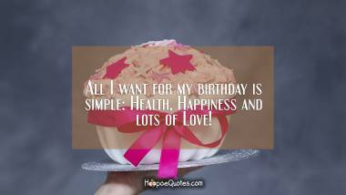 All I want for my birthday is simple: Health, Happiness and lots of Love! Quotes