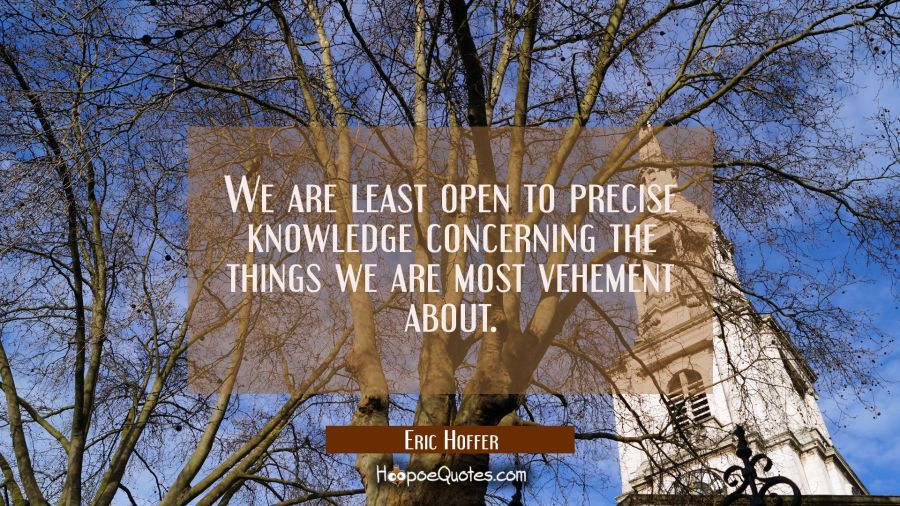 We are least open to precise knowledge concerning the things we are most vehement about. Eric Hoffer Quotes