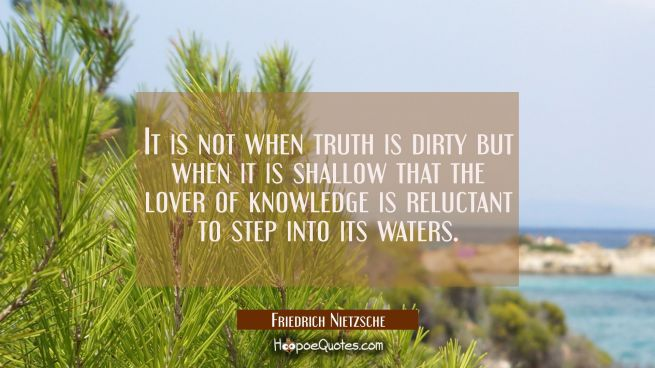 It is not when truth is dirty but when it is shallow that the lover of knowledge is reluctant to st