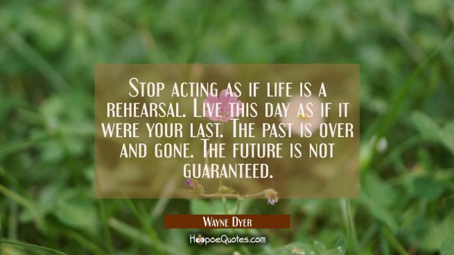 Stop acting as if life is a rehearsal. Live this day as if it were your last. The past is over and