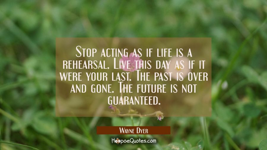 Stop acting as if life is a rehearsal. Live this day as if it were your last. The past is over and Wayne Dyer Quotes