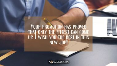 Your promotion has proved that only the fittest can come up. I wish you the best in this new job! New Job Quotes