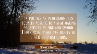 In politics as in religion it is equally absurd to aim at making proselytes by fire and sword. Here Alexander Hamilton Quotes