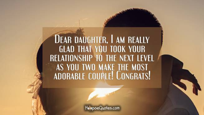 Dear daughter, I am really glad that you took your relationship to the next level as you two make the most adorable couple! Congrats!