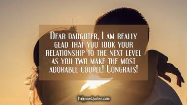 Dear daughter, I am really glad that you took your relationship to the next level as you two make the most adorable couple! Congrats! Engagement Quotes
