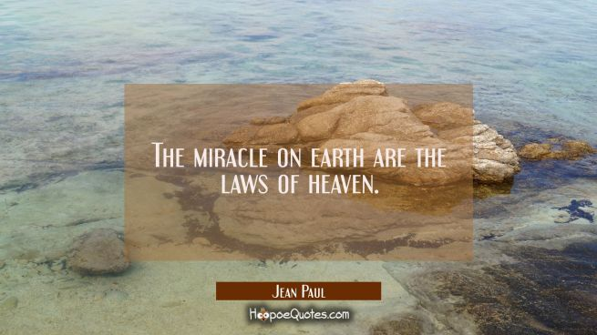 The miracle on earth are the laws of heaven.