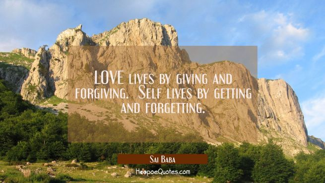 LOVE lives by giving and forgiving. Self lives by getting and forgetting.