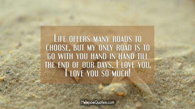 Life offers many roads to choose, but my only road is to go with you hand in hand till the end of our days. I love you, I love you so much!