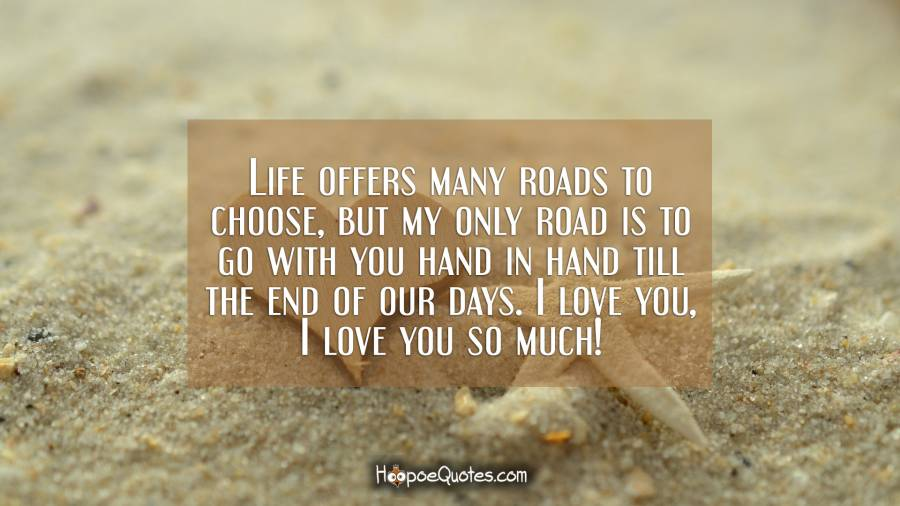 Life offers many roads to choose, but my only road is to go with you hand in hand till the end of our days. I love you, I love you so much! I Love You Quotes