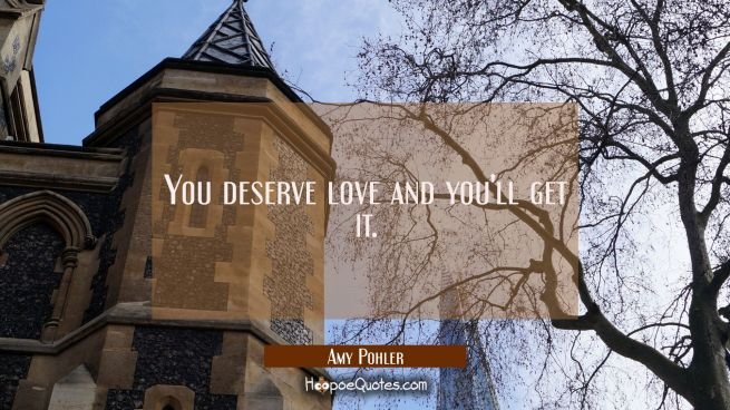 You deserve love and you'll get it.