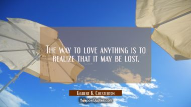 The way to love anything is to realize that it may be lost. Gilbert K. Chesterton Quotes
