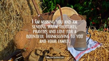I am missing you and am sending warm thoughts, prayers and love for a bountiful Thanksgiving to you and your family. Thanksgiving Quotes
