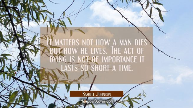 It matters not how a man dies but how he lives. The act of dying is not of importance it lasts so s