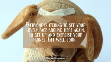 Everyone is itching to see your lovely face around here again, so get up and exercise your bones. Get well soon.