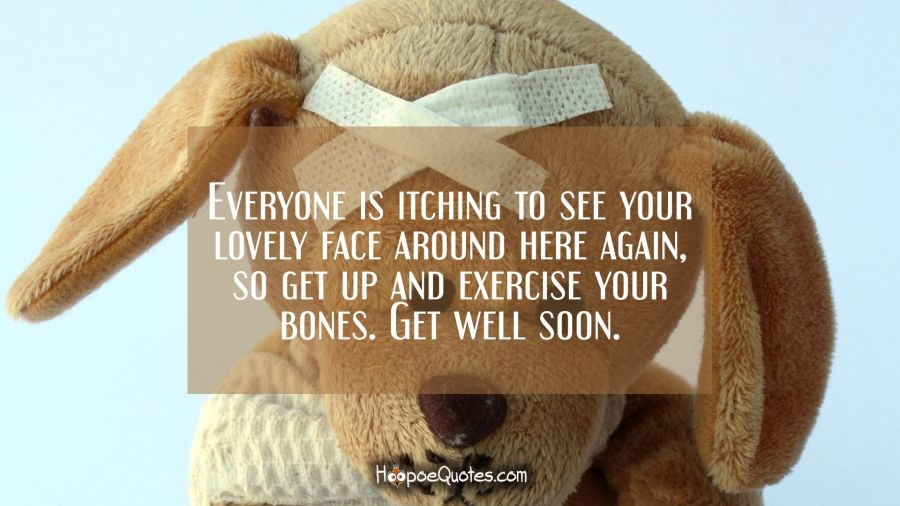 Everyone is itching to see your lovely face around here again, so get up and exercise your bones. Get well soon. Get Well Soon Quotes