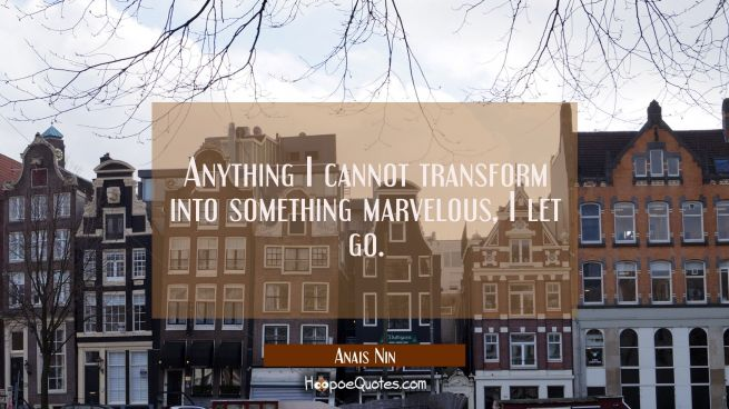 Anything I cannot transform into something marvelous, I let go.