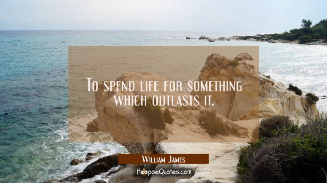 To spend life for something which outlasts it.
