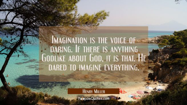 Imagination is the voice of daring. If there is anything Godlike about God it is that. He dared to