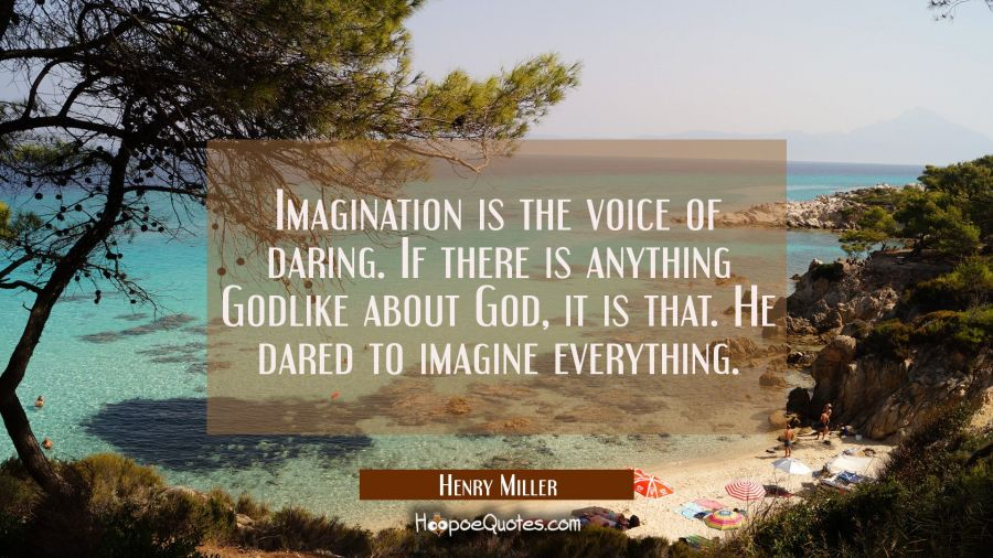 Imagination is the voice of daring. If there is anything Godlike about God it is that. He dared to Henry Miller Quotes