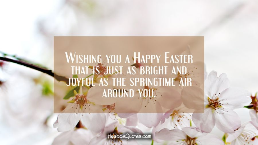 Wishing you a Happy Easter that is just as bright and joyful as the springtime air around you. Easter Quotes