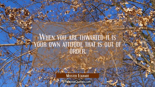 When you are thwarted it is your own attitude that is out of order.
