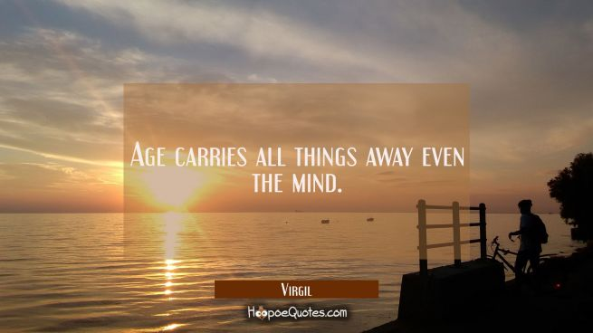 Age carries all things away even the mind.
