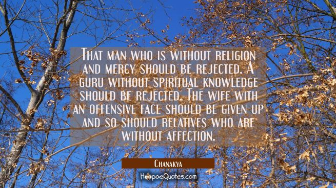 That man who is without religion and mercy should be rejected. A guru without spiritual knowledge s