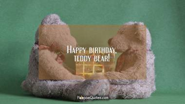Happy birthday, teddy bear! Birthday Quotes