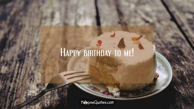 Happy birthday to me! Quotes