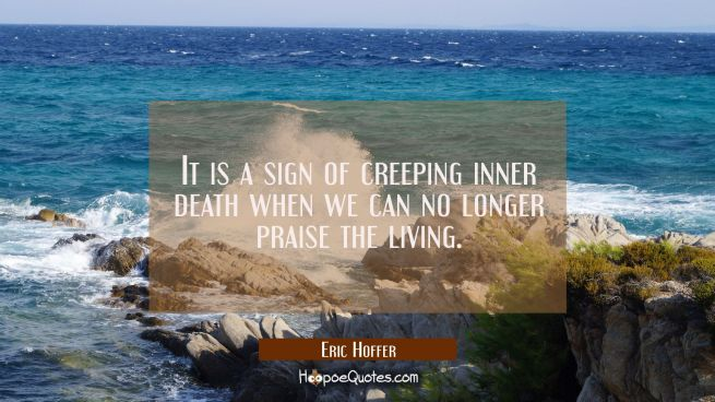 It is a sign of creeping inner death when we can no longer praise the living.