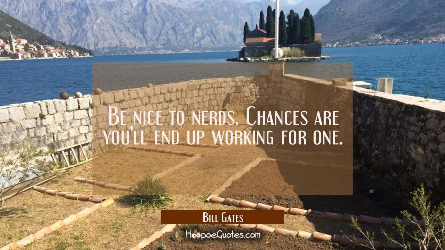 Quote of the Day - Be nice to nerds. Chances are you'll end up working for one. - Bill Gates