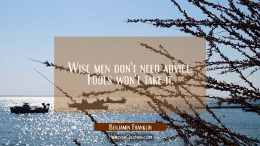 Wise men don't need advice. Fools won't take it. Benjamin Franklin Quotes