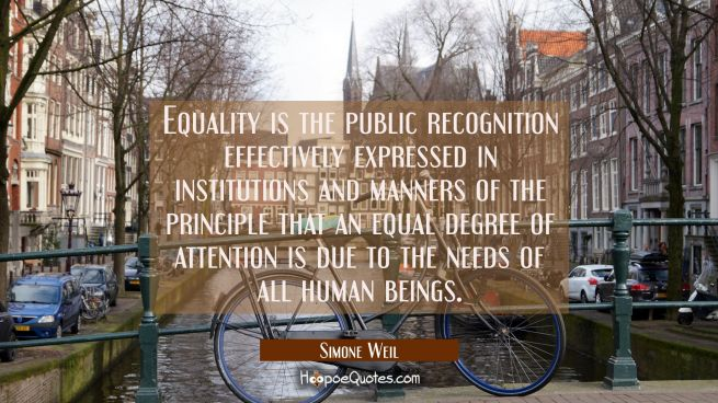 Equality is the public recognition effectively expressed in institutions and manners of the princip