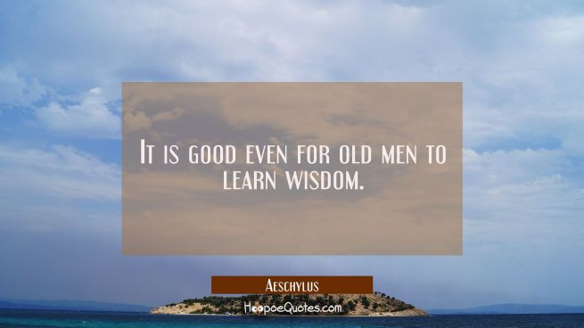 It is good even for old men to learn wisdom.