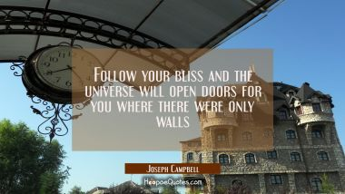 Follow your bliss and the universe will open doors for you where there were only walls Joseph Campbell Quotes