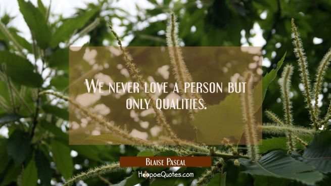We never love a person but only qualities.