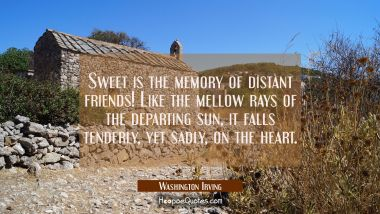 Sweet is the memory of distant friends! Like the mellow rays of the departing sun it falls tenderly