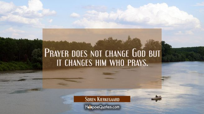 Prayer does not change God but it changes him who prays.