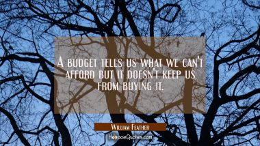 A budget tells us what we can't afford but it doesn't keep us from buying it.