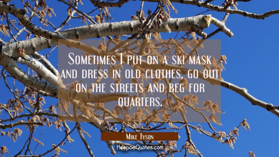 Sometimes I put on a ski mask and dress in old clothes go out on the streets and beg for quarters. Mike Tyson Quotes