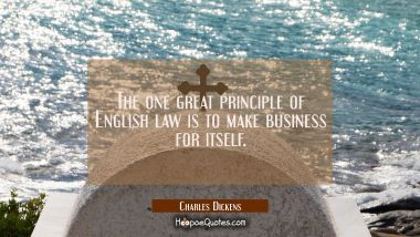 The one great principle of English law is to make business for itself.