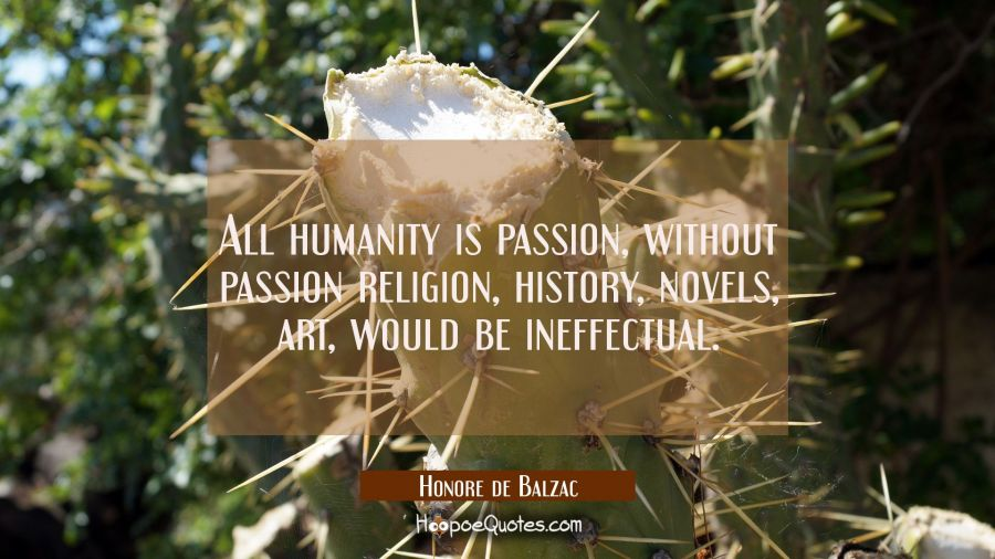 All humanity is passion, without passion religion history novels art would be ineffectual. Honore de Balzac Quotes